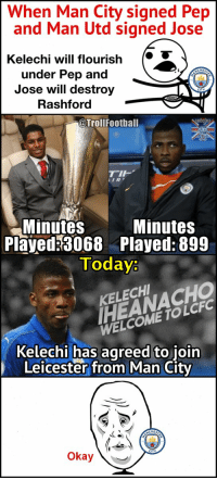 Man City fans... https://t.co/96Zyh6l9pZ: When Man City signed Pep  and Man Utd signed Jose  Kelechi will flourish  under Pep and  Jose will destroy  Rashford  @Trollfootball  IR  Minutes  Minutes  Played 3068 Played: 899  Today:  HEANACHO  WELCOME TOLCFC  KELECH  Kelechi has agreed to join  Leicester from Man City  Okay Man City fans... https://t.co/96Zyh6l9pZ
