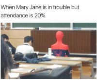 Dank, 🤖, and Marie: When Mary Jane is in trouble but  attendance is 20%.