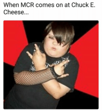 Chuck E Cheese, Chuck, and Cheese: When MCR comes on at Chuck E.  Cheese.