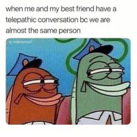 Best Friend, Life, and Memes: when me and my best friend have a  telepathic conversation bc we are  almost the same person  g: realpettymayo BFFs for life