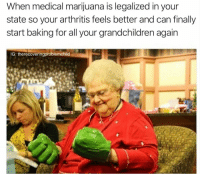 "Arthritis, Marijuana, and Medical Marijuana: When medical marijuana is legalized in your  state so your arthritis feels better and can finally  start baking for all your grandchildren again  IG: therecoveringproblemchild <p>Granny likes some pot, and I'm not talking about kitchenware via /r/wholesomememes <a href=""https://ift.tt/2GZ4UXp"">https://ift.tt/2GZ4UXp</a></p>"