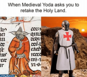 Time for a crusade, it is.: When Medieval Yoda asks you to  retake the Holy Land.  Co2  qua  ebz  cacd  ius  ar Time for a crusade, it is.