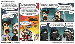"""When Memes Attack – HijiNKS ENSUE: """"When Memes Attack""""  IT STARTS WITH PIRATES.  THEN THE ZOMBIES AND THE  PIRATES ARE ATTACKING  ACCORDING TO INTERNET LORE,  THERE'S ONLY ONE THING THAT  CAN STOP A PIRATE.  u.S. SHIPS OFF THE CO  AST  SCURVY? SYPHILIS?  A REMEDIAL READING  COMPREHENSION TEST?  OF AFRICA. THEYVE BROKEN  THE 100 YEAR TRUCE  UNICORN RIDING ROBOTS.  THE NEXT THING YOu kNOW  BLOOD THIRSTY LOLCATS ARE  JUMPING OUT OF ROFLCOPTERS  WHO, THE PIRATES? 】  AND OM NOMNOMING OUR  TRACHEAS  NO, THE INTERNET  MEMES.  DO NOT WANT!  IWAS LATE.  MY THROWING STARS,  LET ME SHOW YOu THEM.  NINJAS!  WHY ARE WE  DOING THIS?  HijiNKS ENSUE by Joel Watson  © 2009 Joel Watson  www.hijinksensue.com When Memes Attack – HijiNKS ENSUE"""