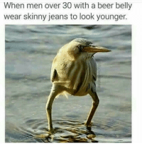 Beer, Skinny, and True: When men over 30 with a beer belly  wear skinny jeans to look younger. memehumor:  So true.