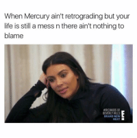 Life, Mercury, and Girl Memes: When Mercury ain't retrograding but your  life is still a mess n there ain't nothing to  blame  #RICHKIDS OF  EVERLY HILLS  BRAND NEW  NEXT I'm still gunna blame it on it tho
