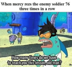 true: When mercy rezs the enemy soldier 76  three times in a row  How many timesdo wehave  toteachyou this lesson,dld man? true