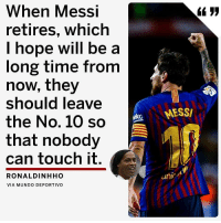 Memes, Messi, and Ronaldinho: When Messi  retires, which  l hope will be a  long time from  now, they  should leave  the No. 10 so  that nobody  can touch it.  koMESS/  芯  RONALDINHHO  unic  VIA MUNDO DEPORTIVO This is how highly Ronaldinho thinks of the 🐐 Messi