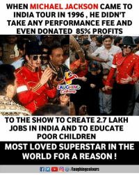 #MichaelJackson: WHEN MICHAEL JACKSON CAME TO  INDIA TOUR IN 1996, HE DIDN'T  TAKE ANY PERFORMANCE FEE AND  EVEN DONATED 85% PROFITS  LAUGHING  TO THE SHOW TO CREATE 2.7 LAKH  JOBS IN INDIA AND TO EDUCATE  POOR CHILDREN  MOST LOVED SUPERSTAR IN THE  WORLD FOR A REASON! #MichaelJackson