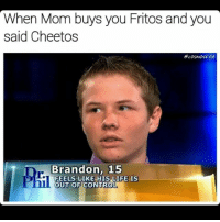 brandon: When Mom buys you Fritos and you  said Cheetos  ocosmoskyle  Dr. Brandon, 15  FEELS LIKE HIS LIFE IS  OUT OF CONTROL