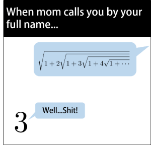 Reddit, Shit, and Mom: When mom calls you by your  full name...  1+2/1+31+4/1  Well...Shit! Do you even Ramanujan bro?