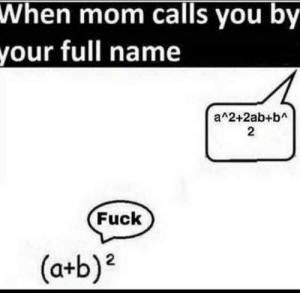 Fuck, Relatable, and Mom: When mom calls you by  your full name  a 2+2ab+bA  2  Fuck  (a+b)2 Relatable (i.redd.it)