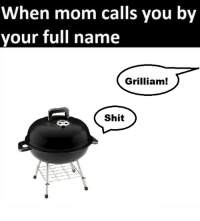 'bout to get roasted: When mom calls you by  your full name  Grilliam  Shit 'bout to get roasted