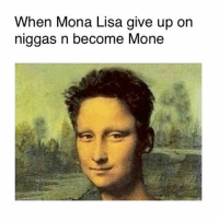 Butthurts incoming: When Mona Lisa give up on  niggas n become Mone Butthurts incoming