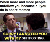 memes sorry: When more and more people  unfollow you because all you  do is share memes  SORRY IANNOYED YOU  WITHMY SHITPOSTING