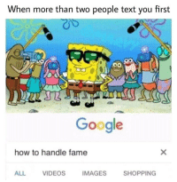 Google, Shopping, and Videos: When more than two people text you first  Google  how to handle fame  ALL  VIDEOS  IMAGES  SHOPPING