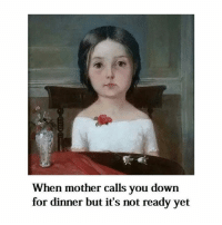 Classical Art, Mom, and Mother: When mother calls you down  for dinner but it's not ready yet Mom, why