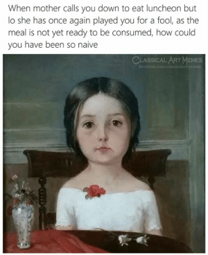 Facebook, facebook.com, and Naive: When mother calls you down to eat luncheon but  lo she has once again played you for a fool, as the  meal is not yet ready to be consumed, how could  you have been so naive  CLASSICAL ARTMEMES  facebook.com/classicalartimemes