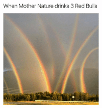 I made and posted this meme like 6 months ago and @redbull sent me 3 cases of Red Bull. I love you Red Bull.: When Mother Nature drinks 3 Red Bulls I made and posted this meme like 6 months ago and @redbull sent me 3 cases of Red Bull. I love you Red Bull.