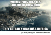 America, Movies, and Tumblr: WHEN MOVIES MEAN ITS  END OF THE WORLD  THE  THEY ACTUALLY MEAN JUST AMERICA  you should probably go to TheMetaPicture.com srsfunny:The End Of The World
