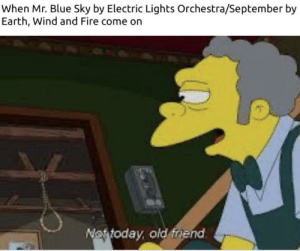 A meme I made before finals, enjoy :): When Mr. Blue Sky by Electric Lights Orchestra/September by  Earth, Wind and Fire come on  Nottoday, old friend A meme I made before finals, enjoy :)