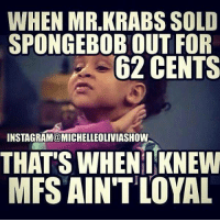 Memes, 🤖, and Mfs: WHEN MR.KRABS SOLD  SPONGEBOBOUT FOR  62 CENTS  INSTAGRAM@MICHELLEOLIVIASHOW  THATS WHEN I KNEW  MFS AIN'T LOYAL 💯