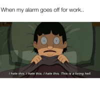 Funny, Work, and Alarm: When my alarm goes off for work  I hate this, I hate this. I hate this. This is a living hell. Just one more day then I can sleep through the weekend and get up on Monday and go thru hell all over again☺️☺️ fridayfeels friyay