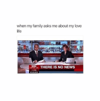 """Dating, Family, and Funny: when my amily asks me about my love  life  NEWS24 THERE IS NO NEWS  NEWS 24  11:32  HEADLINES i hate when u go to a family gathering and all the family goes, """"so who are you dating?"""". LIKE NOBODY. MIND YOUR OWN BUSINESS . . . . . [ funny memes meme comedy comics cool textpost textposts l4l likeforlike laugh funnypictures pictures funnymemes humor post relateable lol lmao 😂 memez ]"""