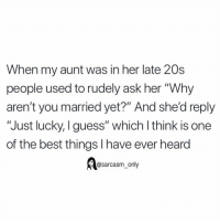 "Funny, Memes, and Best: When my aunt was in her late 20s  people used to rudely ask her ""Why  aren't you married yet?"" And she'd reply  ""Just lucky, I guess"" which l think is one  of the best things I have ever heard  esarcasm, only SarcasmOnly"