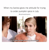 WHY won't you just understand my love for Fall??? I NEED IT 😍🍂🍁🍃🎃: When my barista gives me attitude for trying  to order pumpkin spice in July  @martinisandmayhem  Learn to make a pumpkin spice Latte Mou psychopath. WHY won't you just understand my love for Fall??? I NEED IT 😍🍂🍁🍃🎃