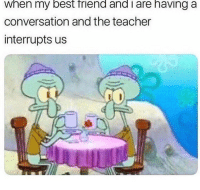 Best Friend, Memes, and Teacher: when my best friend and i are having a  conversation and the teacher  interrupts us That's why I sat in the back 😂