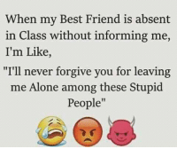 "Being Alone, Best Friend, and Memes: When my Best Friend is absent  in Class without informing me,  I'm Like,  ""I'll never forgive you for leaving  me Alone among these Stupid  People"""