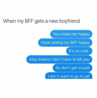 Cute, Jail, and Love: When my BFF gets a new boyfriend  You make her happy  I love seeing my BFF happy  It's so cute  Also means I don't have to kill you  So don't get stupid  I don't want to go to jail