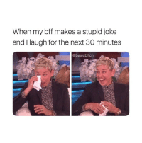 this happens every day 😂: When my bff makes a stupid joke  and I laugh for the next 30 minutes  @basicbitch this happens every day 😂