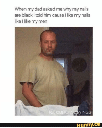 Dad, Funny, and Black: When my dad asked me why my nails  are black told him cause l like my nails  like like my men  IG @BITCHSE  YINGS  funny His face!!! 😂😂😂😂🙌