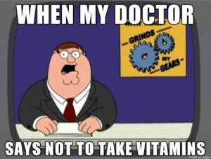 You know what grinds my gears?: WHEN MY DOCIOR  GRINDS  MY  GEARS  SAYS NOT TO TAKE VITAMINS  made on imgur You know what grinds my gears?