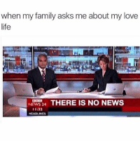 Family, Life, and Love: when my family asks me about my love  life  THERE IS NO NEWS  NEWS 24  1:32  HEADLINES Move along, there's nothing to see here. You need to follow @northwitch69 @northwitch69 @northwitch69 @northwitch69