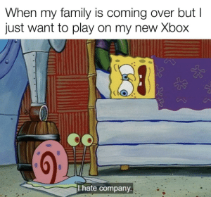 Making a meme everyday from each spongebob episode to promote him for meme of the decade Day 19 (episode 19, Opposite Day): When my family is coming over but I  just want to play on my new Xbox  T hate company.  ఎక నతి Making a meme everyday from each spongebob episode to promote him for meme of the decade Day 19 (episode 19, Opposite Day)