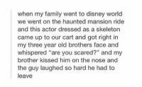 "Disney, Disney World, and Family: when my family went to disney world  we went on the haunted mansion ride  and this actor dressed as a skeleton  came up to our cart and got right in  my three year old brothers face and  whispered ""are you scared?"" and my  brother kissed him on the nose and  the guy laughed so hard he had to  leave where the magic happens https://t.co/0j1JFm7HYI"
