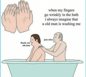 Old Man, Thank You, and Old: when my fingers  go wrinkly in the bath  i always imagine that  a old man is washing me  just relax  thank you  old man Beat feeling everrrrr