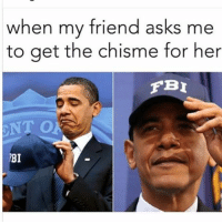 I'm on it! fbi: when my friend asks me  to get the chisme for her  FBI  NT O  RBI I'm on it! fbi