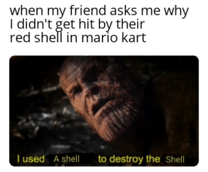 Mario Kart, Mario, and Irl: when my friend asks me why  I didn't get hit by their  red shell in mario kart  ko  I used  A shell  to destroy the Shell Me irl