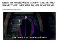 Youre Precious: WHEN MY FRIEND GETS SLOPPY DRUNK AND  I HAVE TO DELIVER HER TO HER BOYFRIEND  college-life-crisisDeactivated  Well, here's your precious princess.