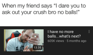 "Crush, Dude, and Dank Memes: When my friend says ""I dare you to  ask out your crush bro no balls!""  Thave no more  balls...what's next?  605K views 5 months ago  13:35 ""AY THIS DUDE SACK GONE TF!"""