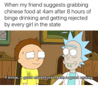 """Chinese Food, Drinking, and Food: When my friend suggests grabbing  chinese food at 4am after 8 hours of  binge drinking and getting rejected  by every girl in the state  つ  、  Y'know, a good adventure needs a good ending. <p>My friend gets me via /r/memes <a href=""""http://ift.tt/2n4uro7"""">http://ift.tt/2n4uro7</a></p>"""