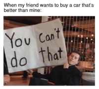 Cars, Mine, and Car: When my friend wants to buy a car that's  better than mine:  ou do that I am the car guy here! Car memes