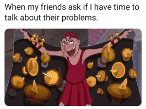 Friends, Indeed, and Time: When my friends ask if I have time to  talk about their problems. A friend in need is a friend indeed.