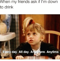 There's no limit to my debauchery🤤 winewednesday: When my friends ask if l'm dowrn  to drink  Every day. All day. Anwhere. Anytime. There's no limit to my debauchery🤤 winewednesday