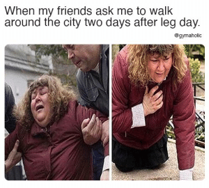 When my friends ask me to walk around the city two days after leg day.  Gymaholic App: https://www.gymaholic.co  #fitness #motivation #meme #workout #gymaholic: When my friends ask me to walk around the city two days after leg day.  Gymaholic App: https://www.gymaholic.co  #fitness #motivation #meme #workout #gymaholic