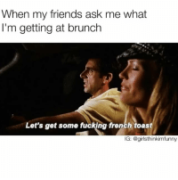 And mimosas...gallons of mimosas🥂 sundayfunday brunch sundayvibes: When my friends ask me what  I'm getting at brunch  Let's get some fucking french toast  IG: @girls thinkimfunny And mimosas...gallons of mimosas🥂 sundayfunday brunch sundayvibes