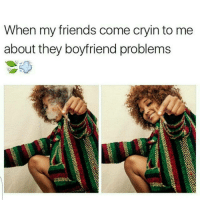 Friends, Memes, and Boyfriend: When my friends come cryinto me  about they boyfriend problems Hit the blunt sis... shepost♻♻